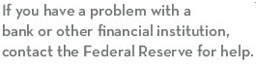 If you have a problem with a bank or other financial institution, contact the Federal Reserve for help.